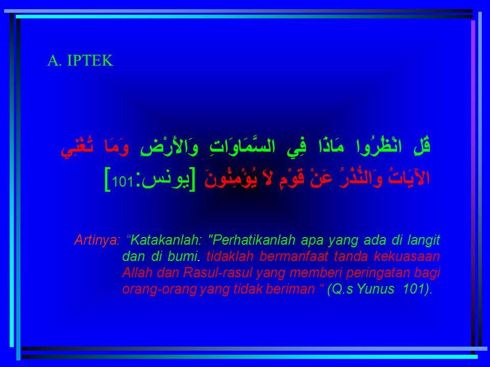 A. IPTEK قُلِ انْظُرُوا مَاذَا فِي السَّمَاوَاتِ وَالأَرْضِ وَمَا تُغْنِي الآَيَاتُ وَالنُّذُرُ عَنْ قَوْمٍ لاَ يُؤْمِنُونَ [يونس:101]